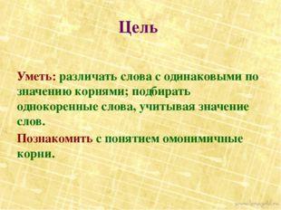 Цель Уметь: различать слова с одинаковыми по значению корнями; подбирать одно