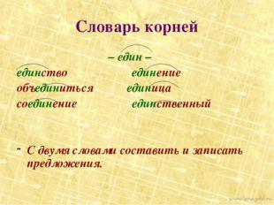 Словарь корней – един – единство единение объединиться единица соединение еди
