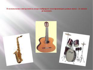 В музыкальных инструментах воздух вибрирует и воспроизводит разные звуки – о