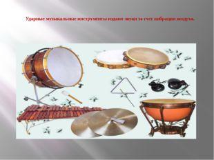 Ударные музыкальные инструменты издают звуки за счет вибрации воздуха.
