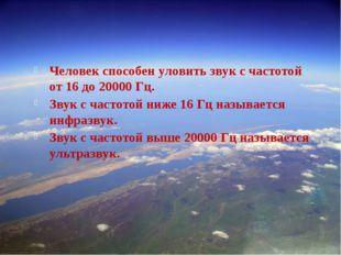 –. Человек способен уловить звук с частотой от 16 до 20000 Гц. Звук с частот