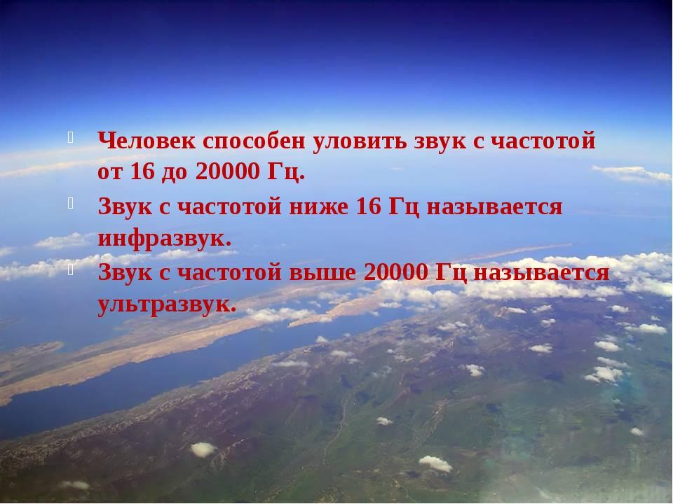 –. Человек способен уловить звук с частотой от 16 до 20000 Гц. Звук с частот...