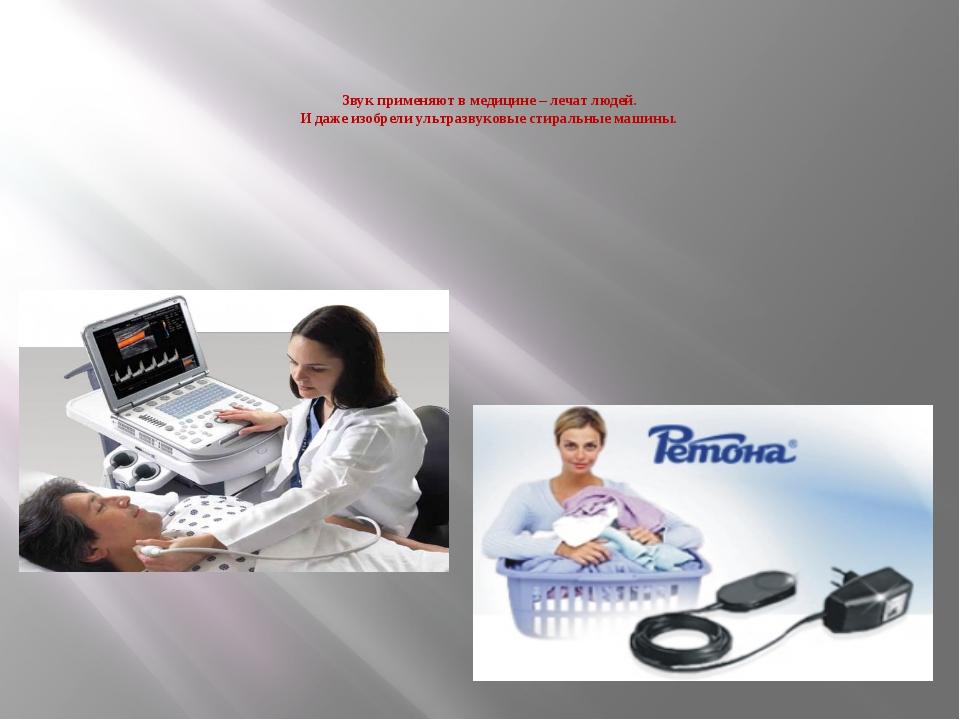 Звук применяют в медицине – лечат людей. И даже изобрели ультразвуковые стир...