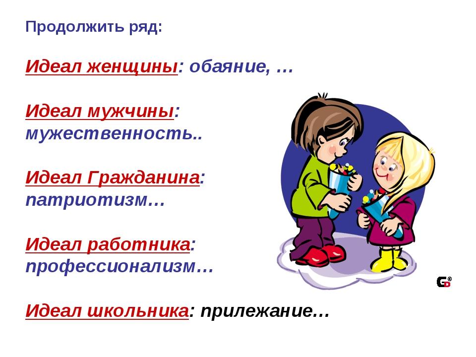 Продолжить ряд: Идеал женщины: обаяние, … Идеал мужчины: мужественность.. Иде...