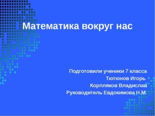Математика вокруг нас Подготовили ученики 7 класса Тютюнов Игорь Корпляков Вл