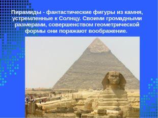 Пирамиды -фантастические фигуры из камня, устремленные к Солнцу. Своими гром