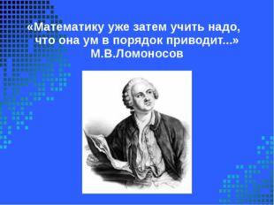 «Математикуужезатемучитьнадо, чтоонаумвпорядокприводит...» М.В.Ломо