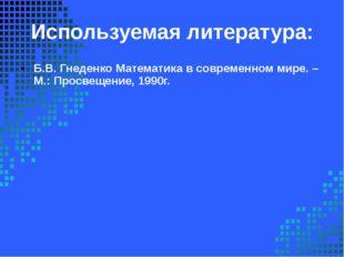 Используемая литература: Б.В. Гнеденко Математика в современном мире. – М.: П