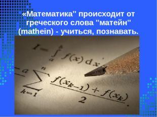 """«Математика"""" происходит от греческого слова """"матейн"""" (mathein) - учиться, поз"""