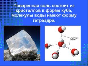 Поваренная соль состоит из кристаллов в форме куба, молекулы воды имеют форму
