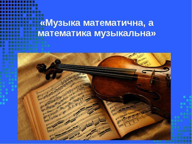 «Музыка математична, а математика музыкальна»