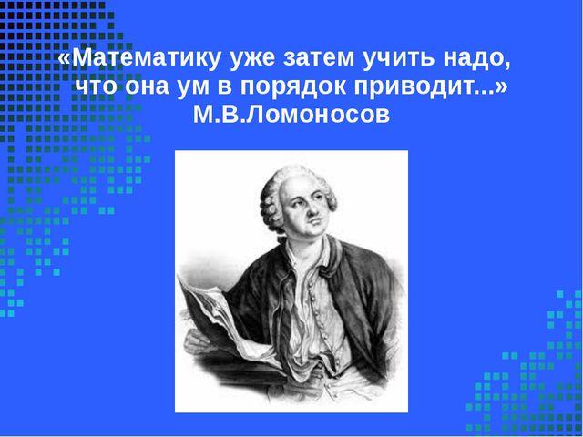 «Математикуужезатемучитьнадо, чтоонаумвпорядокприводит...» М.В.Ломо...