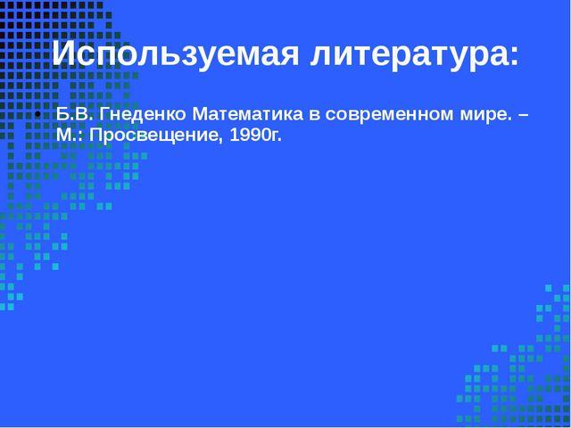 Используемая литература: Б.В. Гнеденко Математика в современном мире. – М.: П...
