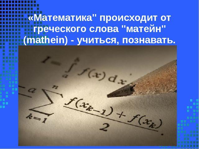 """«Математика"""" происходит от греческого слова """"матейн"""" (mathein) - учиться, поз..."""