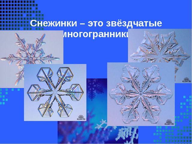 Снежинки – это звёздчатые многогранники
