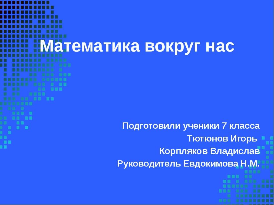 Математика вокруг нас Подготовили ученики 7 класса Тютюнов Игорь Корпляков Вл...