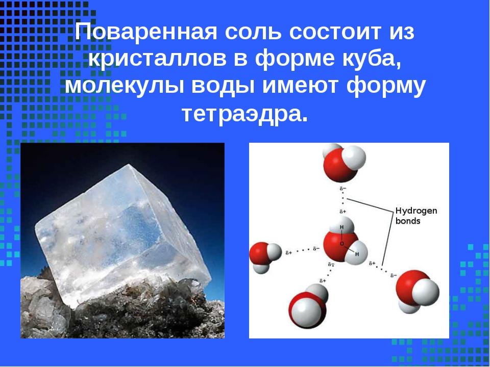 Поваренная соль состоит из кристаллов в форме куба, молекулы воды имеют форму...