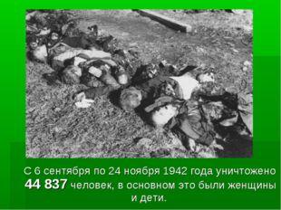 С 6 сентября по 24 ноября 1942 года уничтожено 44 837 человек, в основном эт