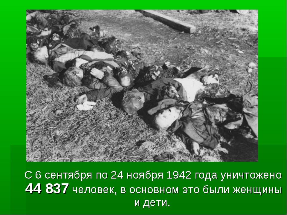 С 6 сентября по 24 ноября 1942 года уничтожено 44 837 человек, в основном эт...