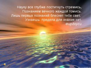 Науку все глубже постигнуть стремись, Познанием вечного жаждой томись. Лишь