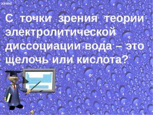 С точки зрения теории электролитической диссоциации вода – это щелочь или кис