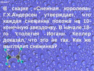Хим-10 В сказке «Снежная королева» Г.Х.Андерсен утверждает, что каждая снежи