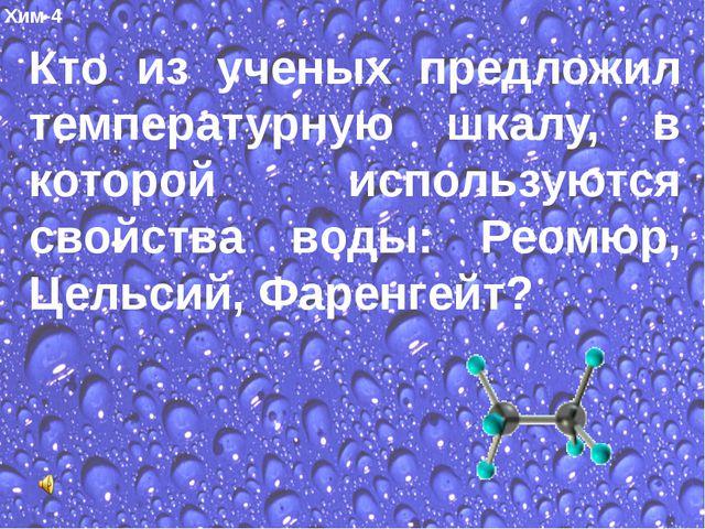 Хим-4 Кто из ученых предложил температурную шкалу, в которой используются св...