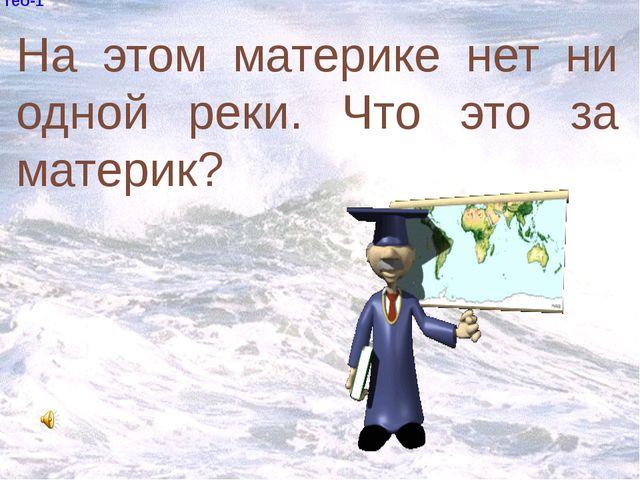 гео-1 На этом материке нет ни одной реки. Что это за материк?