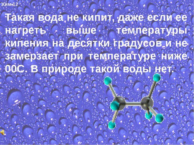 Хим-12 Такая вода не кипит, даже если ее нагреть выше температуры кипения на...