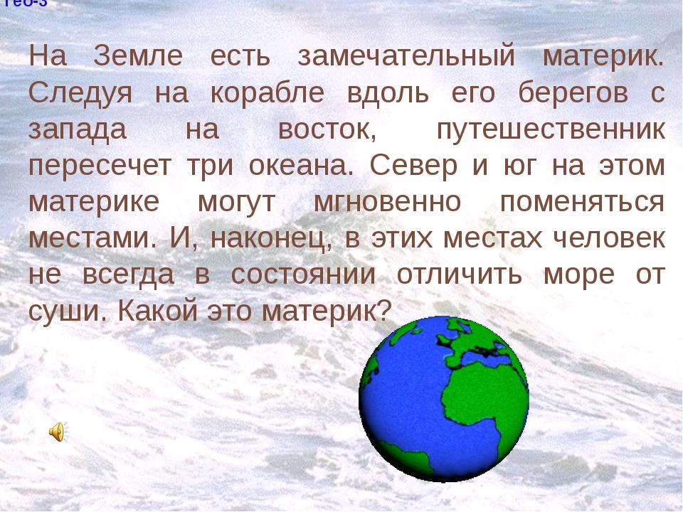 Гео-3 На Земле есть замечательный материк. Следуя на корабле вдоль его берег...