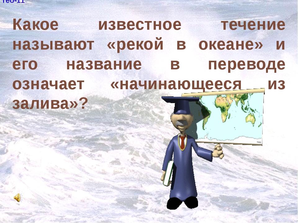 гео-11 Какое известное течение называют «рекой в океане» и его название в пе...
