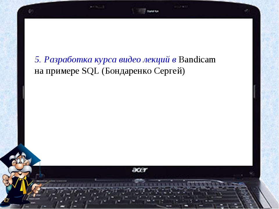 5. Разработка курса видео лекций в Bandicam на примере SQL (Бондаренко Сергей)