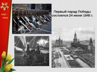 Первый парад Победы состоялся 24 июня 1945 г.