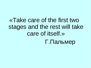 «Take care of the first two stages and the rest will take care of itself.» Г.