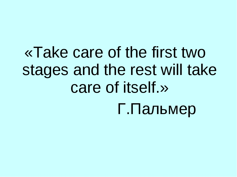«Take care of the first two stages and the rest will take care of itself.» Г....
