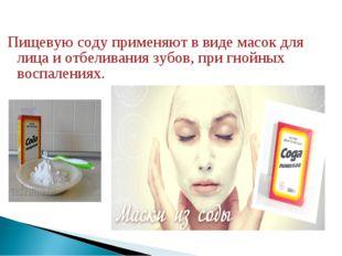 Пищевую соду применяют в виде масок для лица и отбеливания зубов, при гнойных