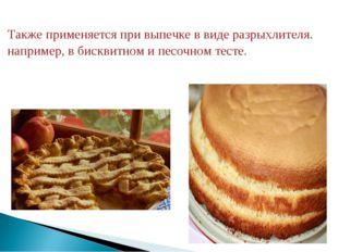 Также применяется при выпечке в виде разрыхлителя. например, в бисквитном и п