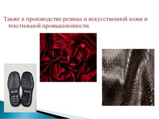 Также в производстве резины и искусственной кожи и текстильной промышленности.
