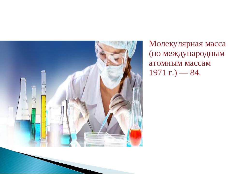 Молекулярная масса (по международным атомным массам 1971 г.) — 84.