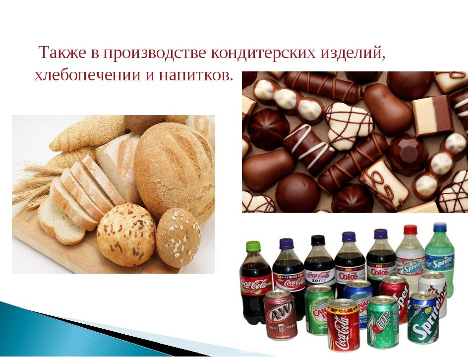 Также в производстве кондитерских изделий, хлебопечении и напитков.