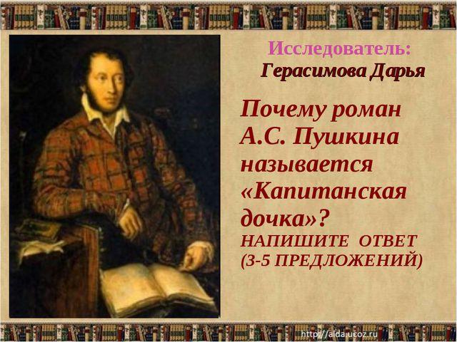Исследователь: Герасимова Дарья Почему роман А.С. Пушкина называется «Капитан...