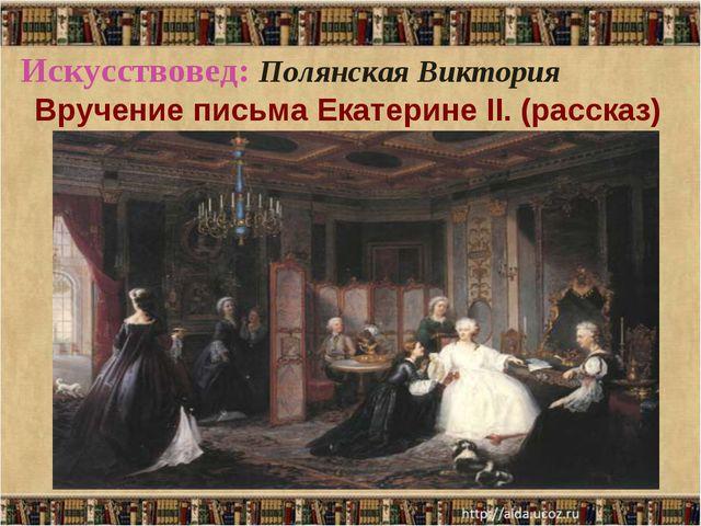 Искусствовед: Полянская Виктория Вручение письма Екатерине II. (рассказ)