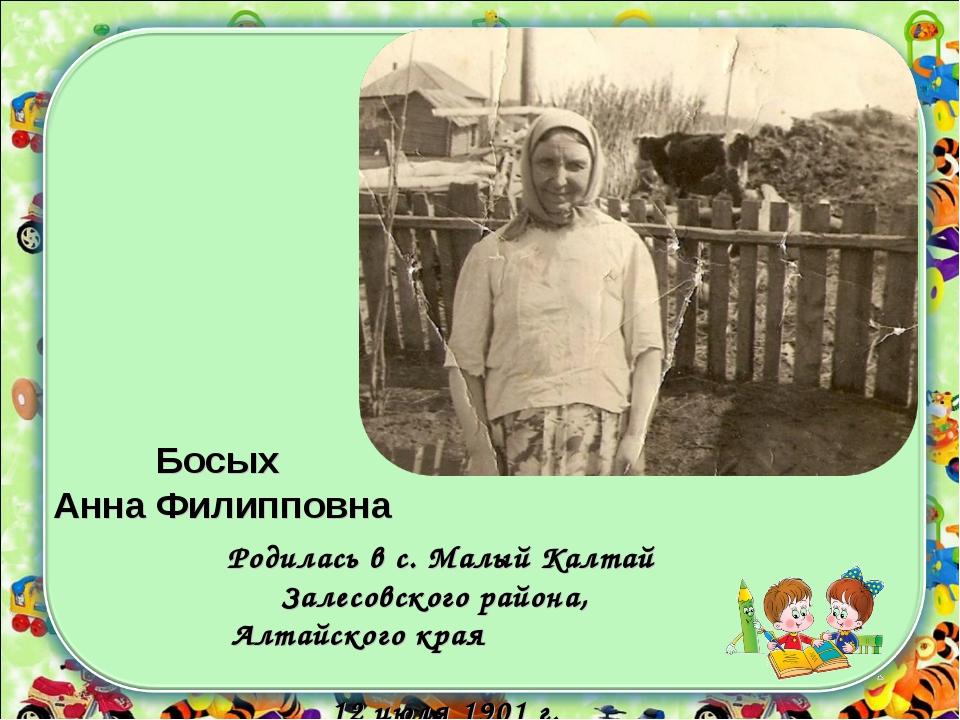 Босых Анна Филипповна Родилась в с. Малый Калтай Залесовского района, Алтайск...