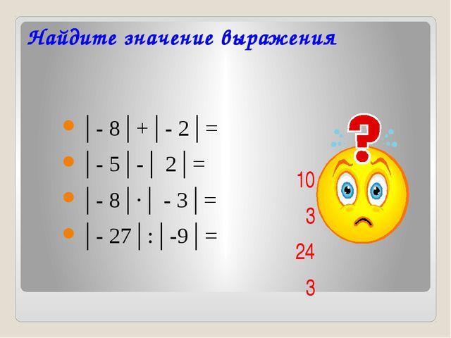 Найдите значение выражения │- 8│+│- 2│= │- 5│-│ 2│= │- 8│∙│ - 3│= │- 27│:...
