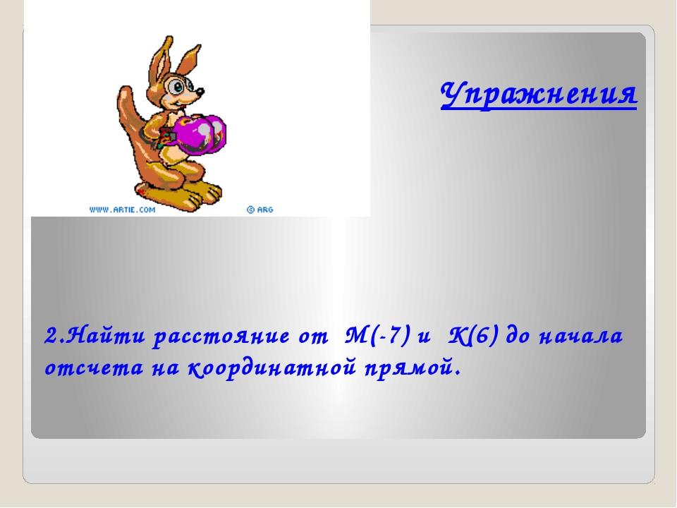 Упражнения  2.Найти расстояние от  М(-7) и  К(6) до начала отсчета на коорд...