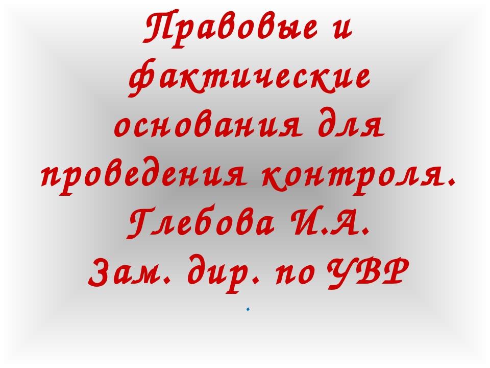 Правовые и фактические основания для проведения контроля. Глебова И.А. Зам. д...