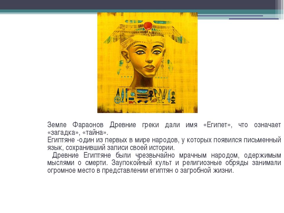 Земле Фараонов Древние греки дали имя «Египет», что означает «загадка», «тайн...