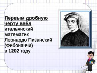 Первым дробную черту ввёл итальянский математик Леонардо Пизанский (Фибоначчи