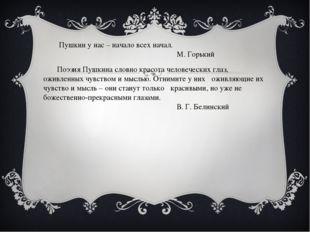 Пушкин у нас – начало всех начал. М. Горький Поэзия Пушкина словно красота ч