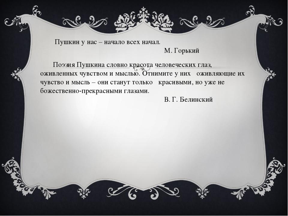 Пушкин у нас – начало всех начал. М. Горький Поэзия Пушкина словно красота ч...
